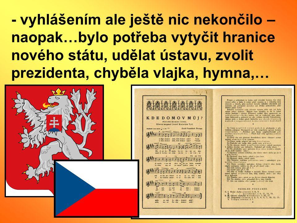- vyhlášením ale ještě nic nekončilo – naopak…bylo potřeba vytyčit hranice nového státu, udělat ústavu, zvolit prezidenta, chyběla vlajka, hymna,…