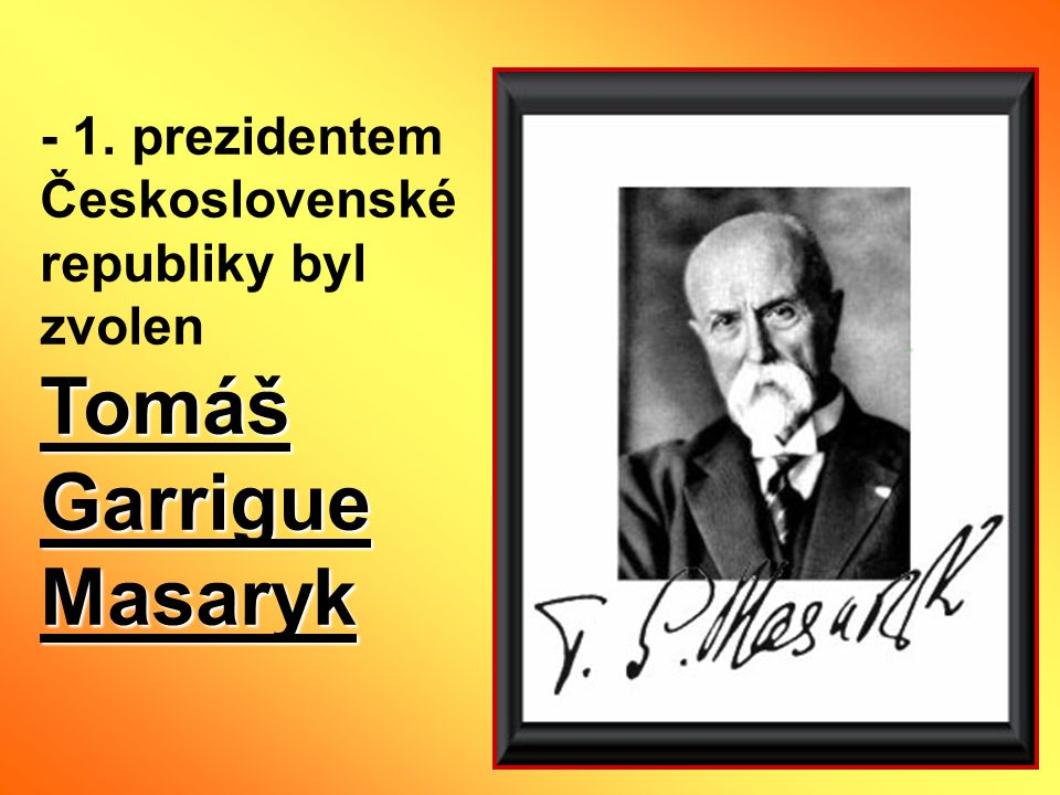 - 1. prezidentem Československé republiky byl zvolen Tomáš Garrigue Masaryk