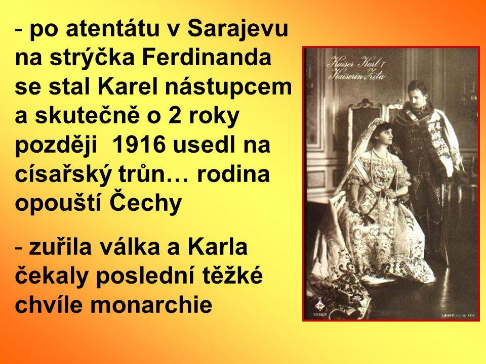 po atentátu v Sarajevu na strýčka Ferdinanda se stal Karel nástupcem a skutečně o 2 roky později 1916 usedl na císařský trůn… rodina opouští Čechy