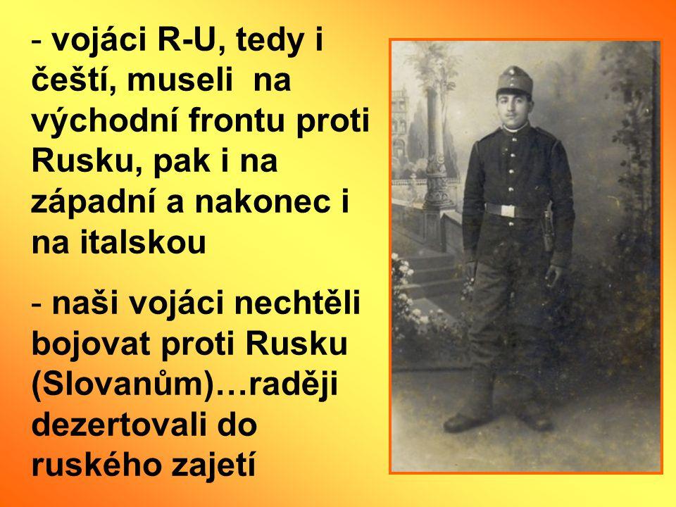 vojáci R-U, tedy i čeští, museli na východní frontu proti Rusku, pak i na západní a nakonec i na italskou