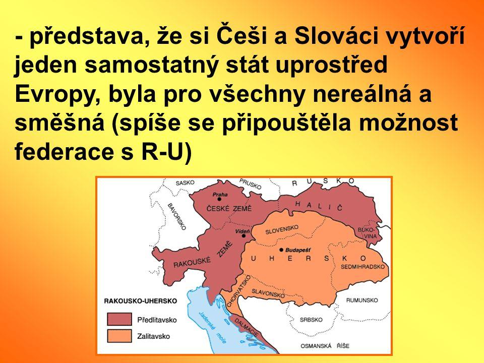 - představa, že si Češi a Slováci vytvoří jeden samostatný stát uprostřed Evropy, byla pro všechny nereálná a směšná (spíše se připouštěla možnost federace s R-U)
