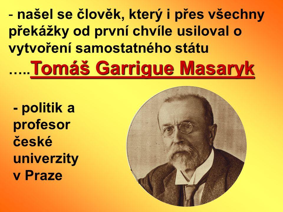 našel se člověk, který i přes všechny překážky od první chvíle usiloval o vytvoření samostatného státu …..Tomáš Garrigue Masaryk