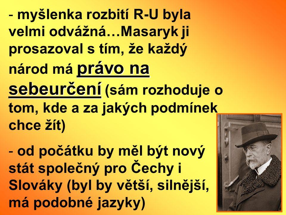 myšlenka rozbití R-U byla velmi odvážná…Masaryk ji prosazoval s tím, že každý národ má právo na sebeurčení (sám rozhoduje o tom, kde a za jakých podmínek chce žít)