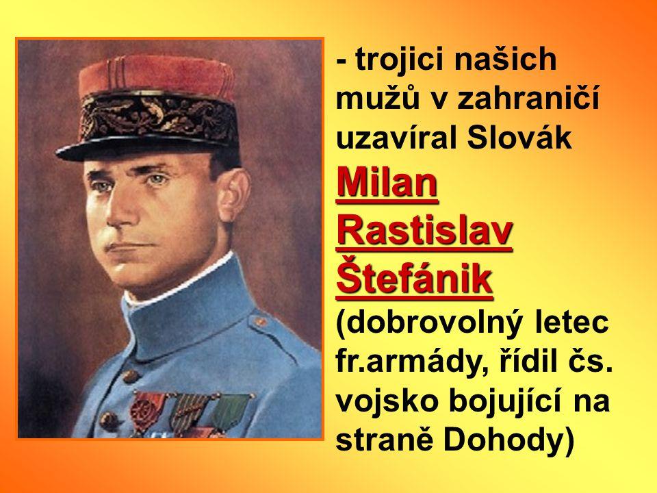 - trojici našich mužů v zahraničí uzavíral Slovák Milan Rastislav Štefánik (dobrovolný letec fr.armády, řídil čs.