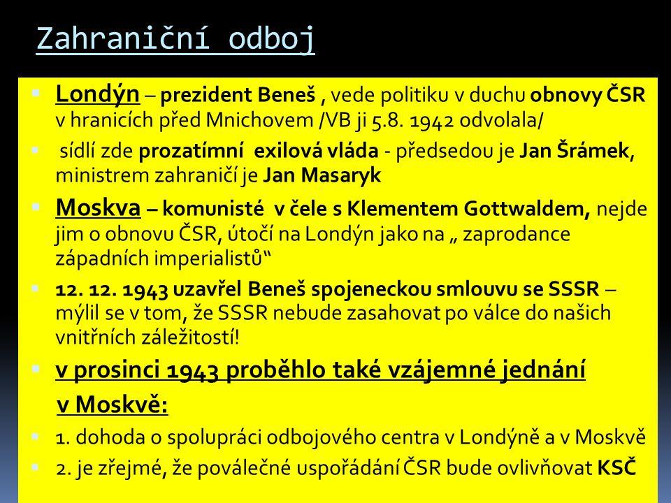 Zahraniční odboj Londýn – prezident Beneš , vede politiku v duchu obnovy ČSR v hranicích před Mnichovem /VB ji 5.8. 1942 odvolala/