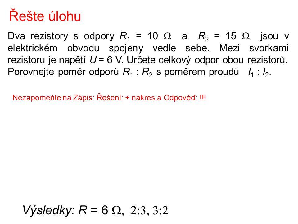 Řešte úlohu Výsledky: R = 6 W, 2:3, 3:2