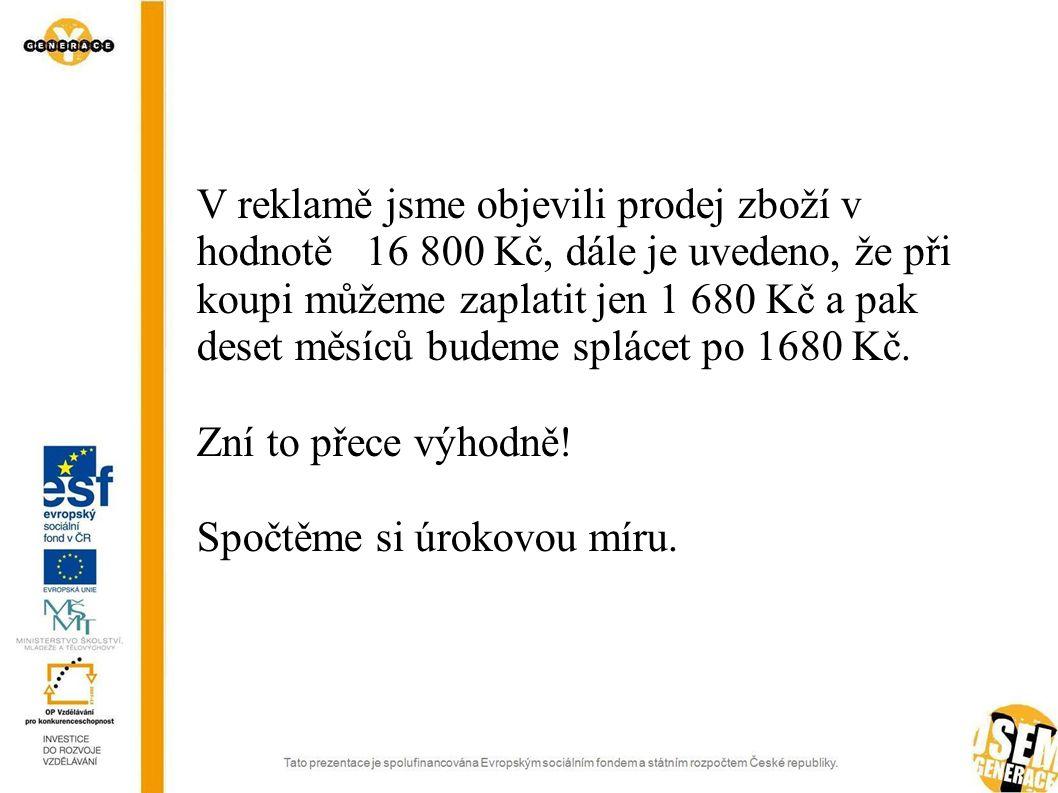 V reklamě jsme objevili prodej zboží v hodnotě 16 800 Kč, dále je uvedeno, že při koupi můžeme zaplatit jen 1 680 Kč a pak deset měsíců budeme splácet po 1680 Kč.