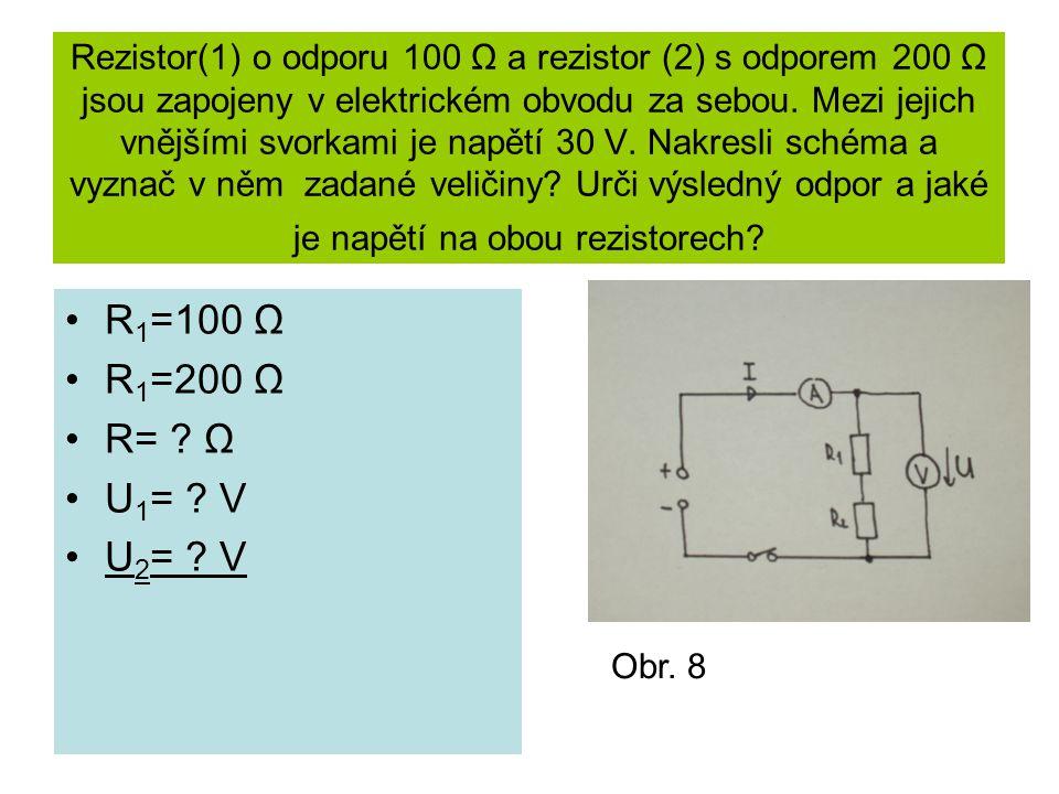 Rezistor(1) o odporu 100 Ω a rezistor (2) s odporem 200 Ω jsou zapojeny v elektrickém obvodu za sebou. Mezi jejich vnějšími svorkami je napětí 30 V. Nakresli schéma a vyznač v něm zadané veličiny Urči výsledný odpor a jaké je napětí na obou rezistorech
