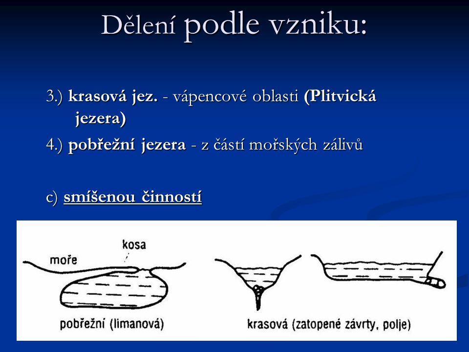 Dělení podle vzniku: 3.) krasová jez. - vápencové oblasti (Plitvická jezera) 4.) pobřežní jezera - z částí mořských zálivů.