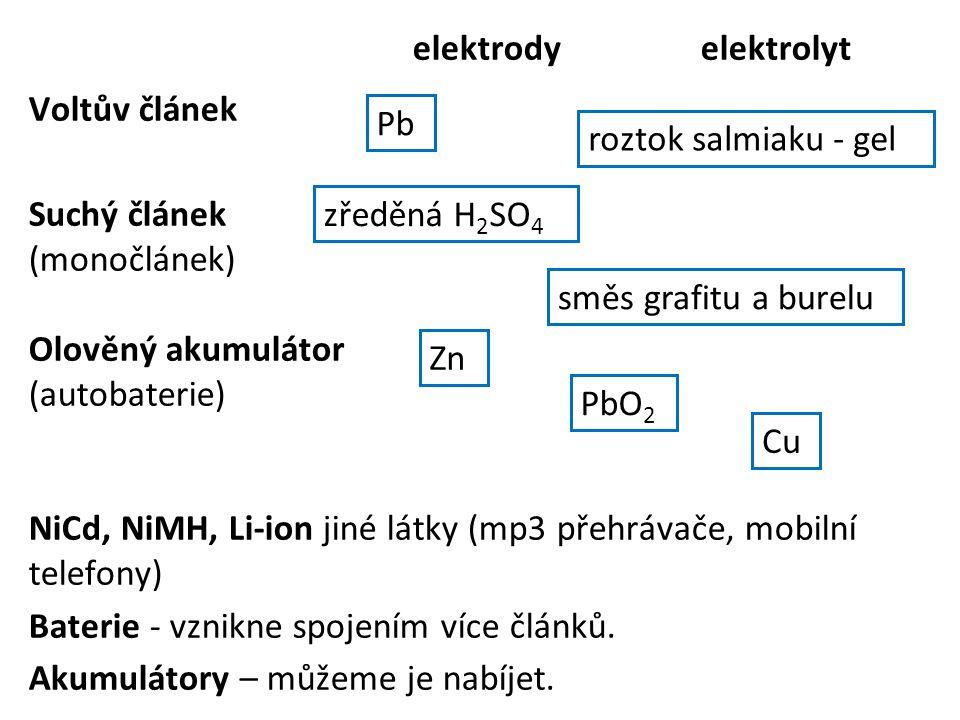 elektrody elektrolyt Voltův článek Suchý článek (monočlánek) Olověný akumulátor (autobaterie) NiCd, NiMH, Li-ion jiné látky (mp3 přehrávače, mobilní telefony) Baterie - vznikne spojením více článků. Akumulátory – můžeme je nabíjet.