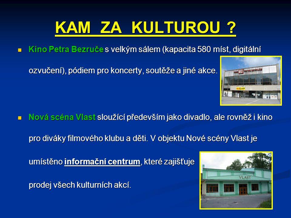 KAM ZA KULTUROU Kino Petra Bezruče s velkým sálem (kapacita 580 míst, digitální. ozvučení), pódiem pro koncerty, soutěže a jiné akce.