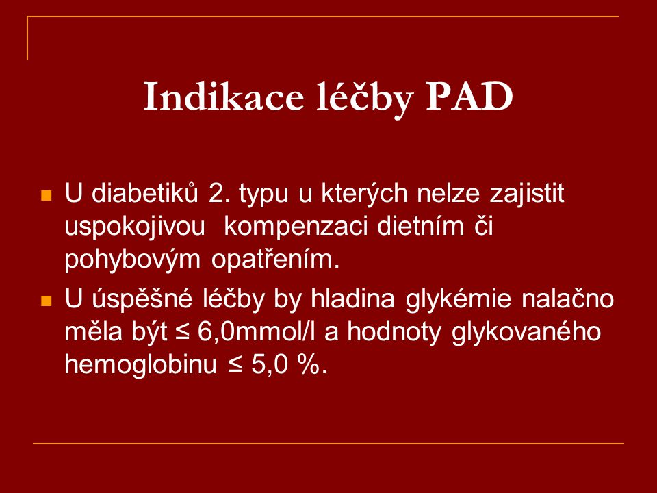 Indikace léčby PAD U diabetiků 2. typu u kterých nelze zajistit uspokojivou kompenzaci dietním či pohybovým opatřením.