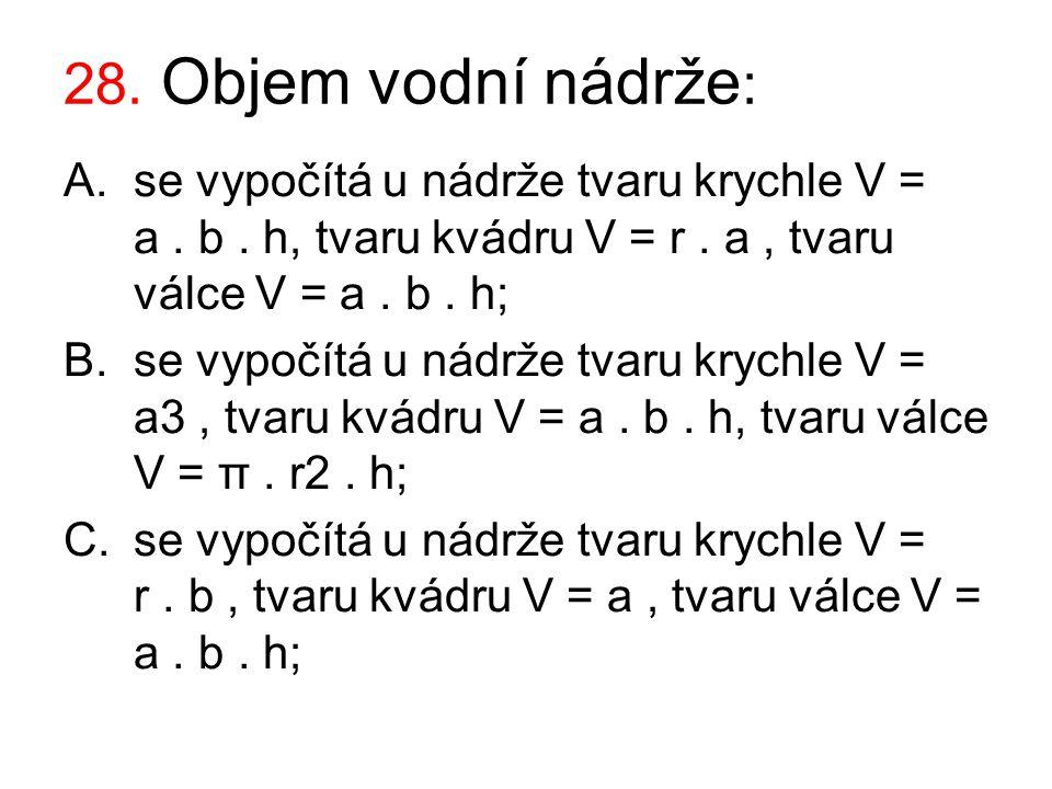 28. Objem vodní nádrže: se vypočítá u nádrže tvaru krychle V = a . b . h, tvaru kvádru V = r . a , tvaru válce V = a . b . h;