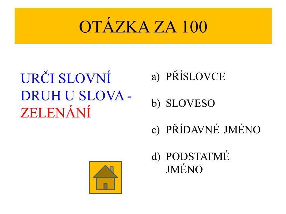 OTÁZKA ZA 100 URČI SLOVNÍ DRUH U SLOVA - ZELENÁNÍ PŘÍSLOVCE SLOVESO