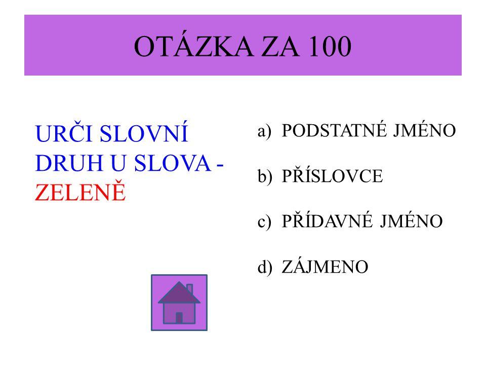 OTÁZKA ZA 100 URČI SLOVNÍ DRUH U SLOVA - ZELENĚ PODSTATNÉ JMÉNO