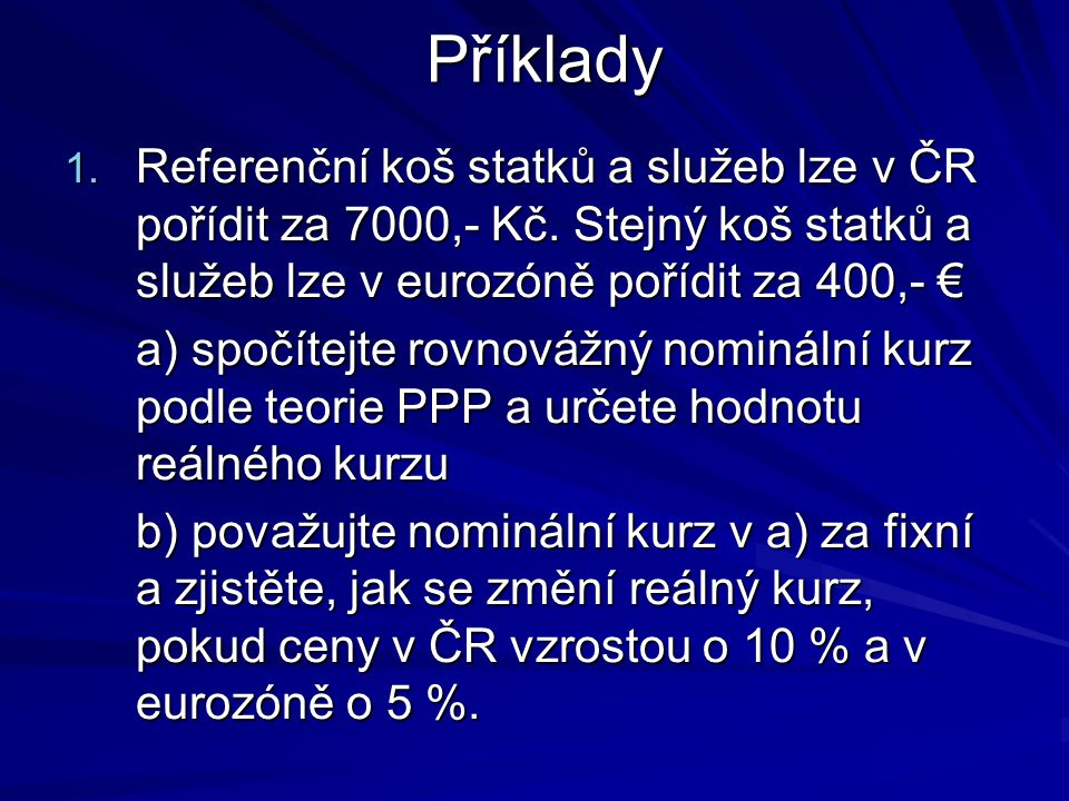 Příklady Referenční koš statků a služeb lze v ČR pořídit za 7000,- Kč. Stejný koš statků a služeb lze v eurozóně pořídit za 400,- €