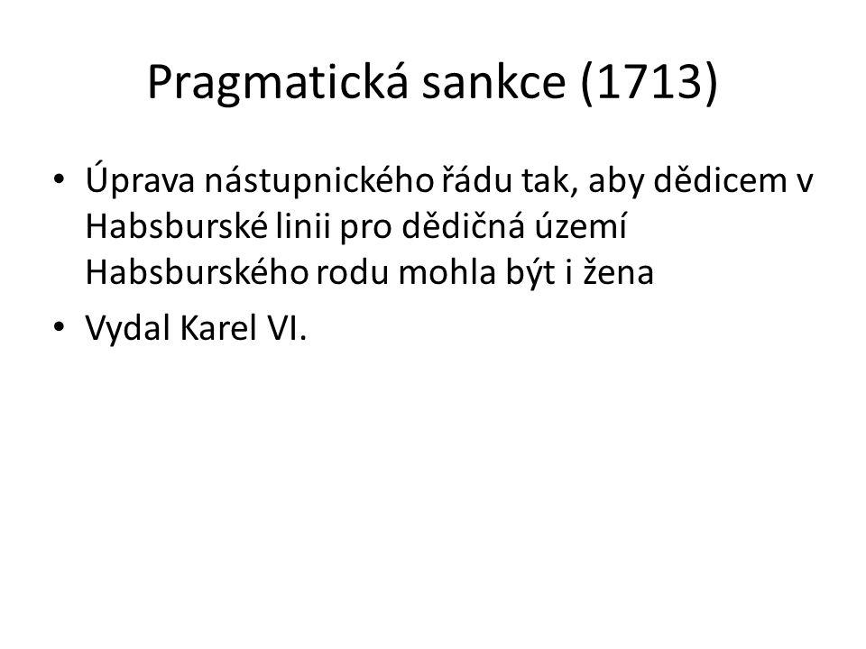 Pragmatická sankce (1713) Úprava nástupnického řádu tak, aby dědicem v Habsburské linii pro dědičná území Habsburského rodu mohla být i žena.