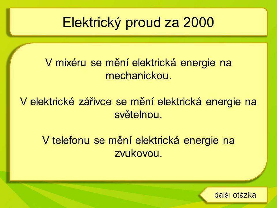 Elektrický proud za 2000 V mixéru se mění elektrická energie na mechanickou. V elektrické zářivce se mění elektrická energie na světelnou.