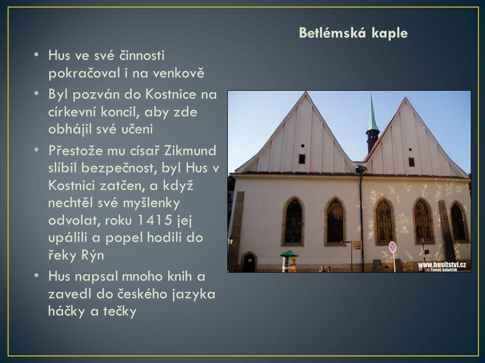 Betlémská kaple Hus ve své činnosti pokračoval i na venkově. Byl pozván do Kostnice na církevní koncil, aby zde obhájil své učeni.