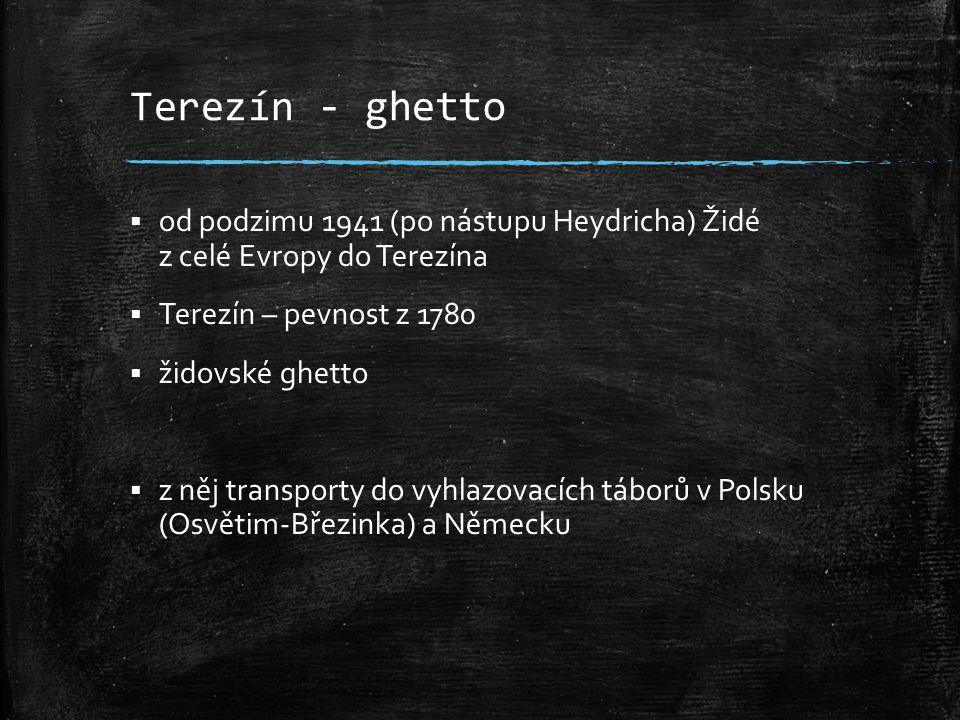 Terezín - ghetto od podzimu 1941 (po nástupu Heydricha) Židé z celé Evropy do Terezína. Terezín – pevnost z 1780.