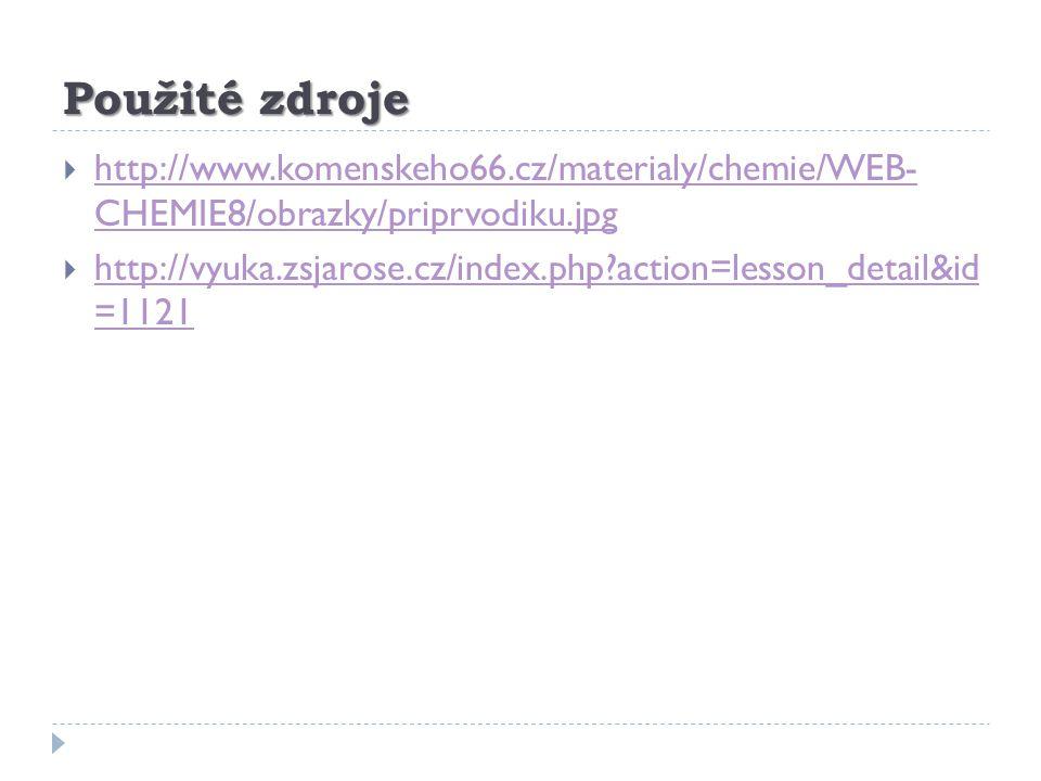 Použité zdroje http://www.komenskeho66.cz/materialy/chemie/WEB- CHEMIE8/obrazky/priprvodiku.jpg.