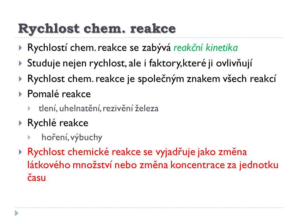 Rychlost chem. reakce Rychlostí chem. reakce se zabývá reakční kinetika. Studuje nejen rychlost, ale i faktory,které ji ovlivňují.
