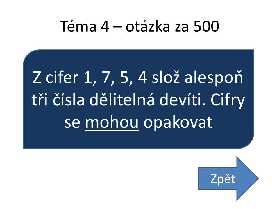 Téma 4 – otázka za 500 Z cifer 1, 7, 5, 4 slož alespoň tři čísla dělitelná devíti. Cifry se mohou opakovat.