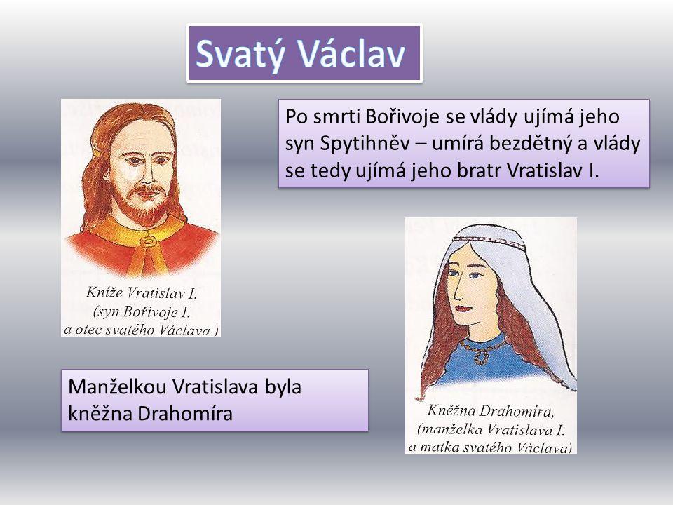 Svatý Václav Po smrti Bořivoje se vlády ujímá jeho syn Spytihněv – umírá bezdětný a vlády se tedy ujímá jeho bratr Vratislav I.