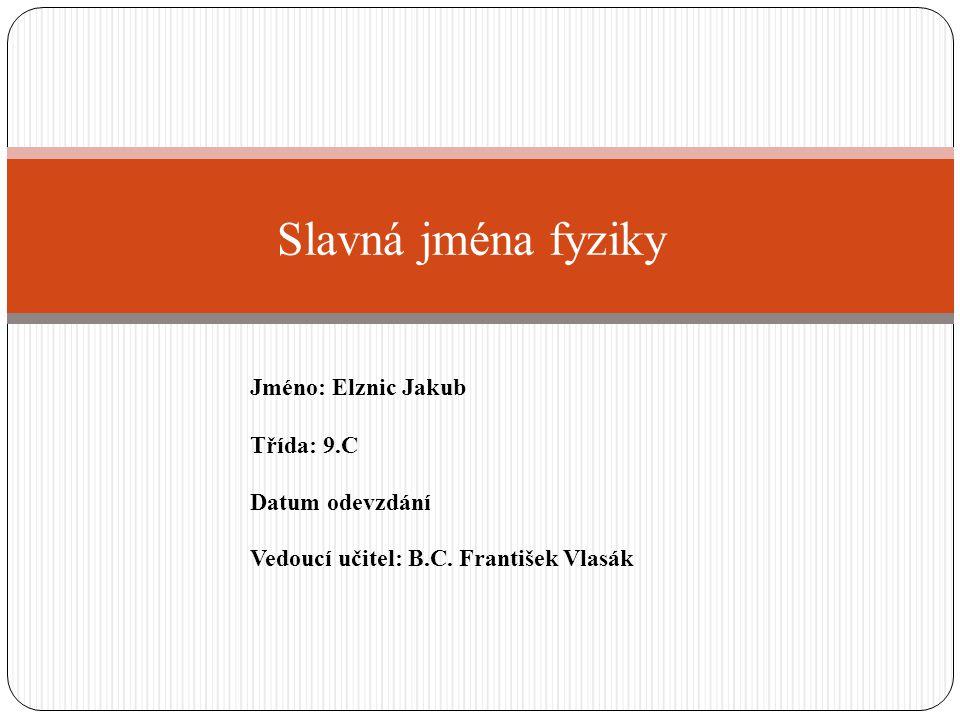 Slavná jména fyziky Jméno: Elznic Jakub Třída: 9.C Datum odevzdání