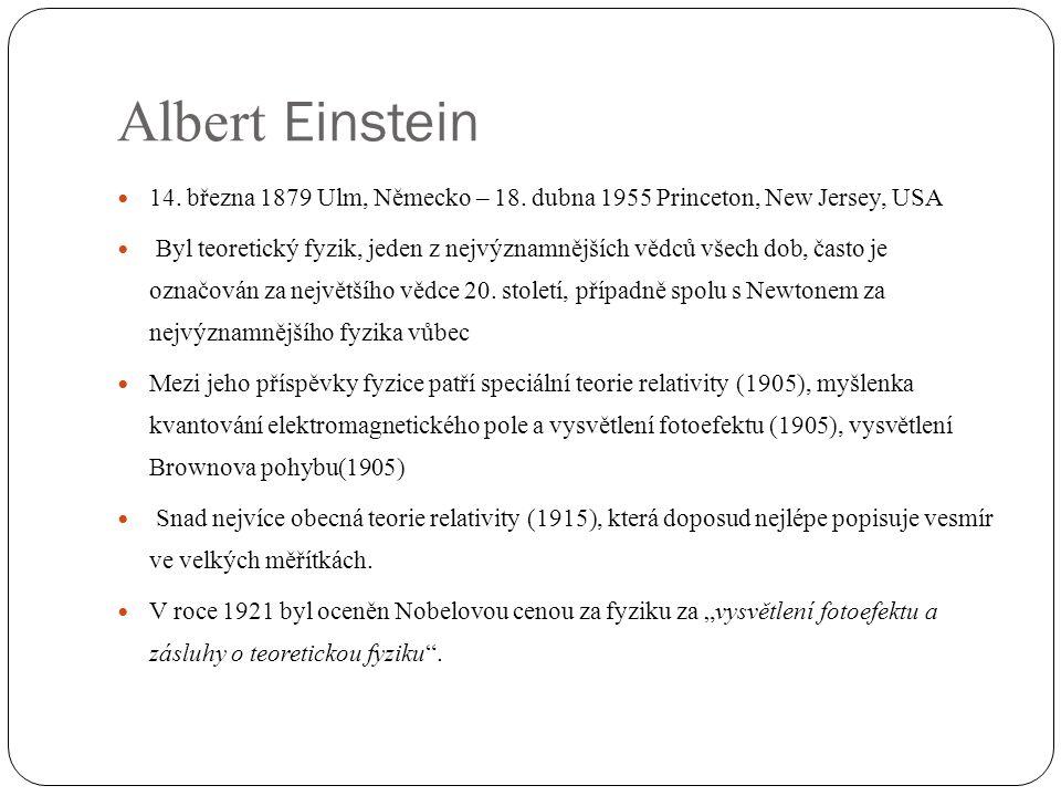 Albert Einstein 14. března 1879 Ulm, Německo – 18. dubna 1955 Princeton, New Jersey, USA.