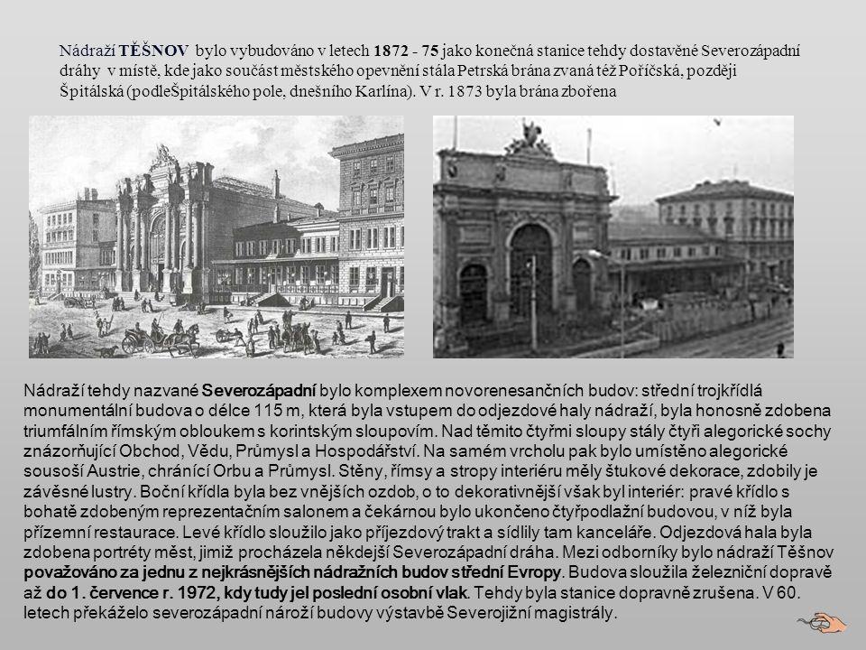 Nádraží TĚŠNOV bylo vybudováno v letech 1872 - 75 jako konečná stanice tehdy dostavěné Severozápadní dráhy v místě, kde jako součást městského opevnění stála Petrská brána zvaná též Poříčská, později Špitálská (podleŠpitálského pole, dnešního Karlína). V r. 1873 byla brána zbořena