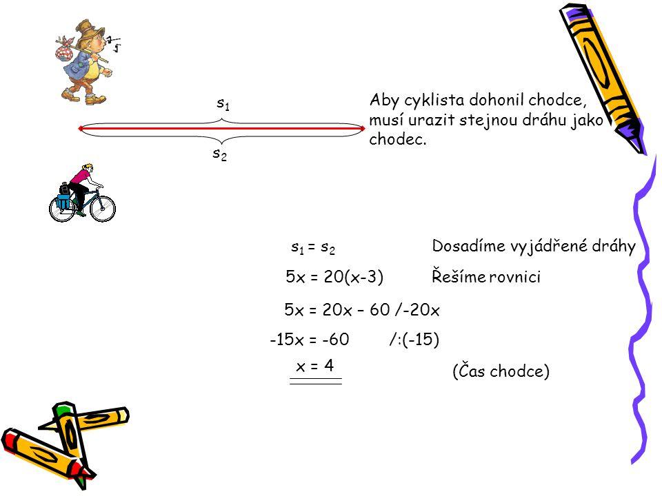 s1 Aby cyklista dohonil chodce, musí urazit stejnou dráhu jako. chodec. s2. s1 = s2. Dosadíme vyjádřené dráhy.