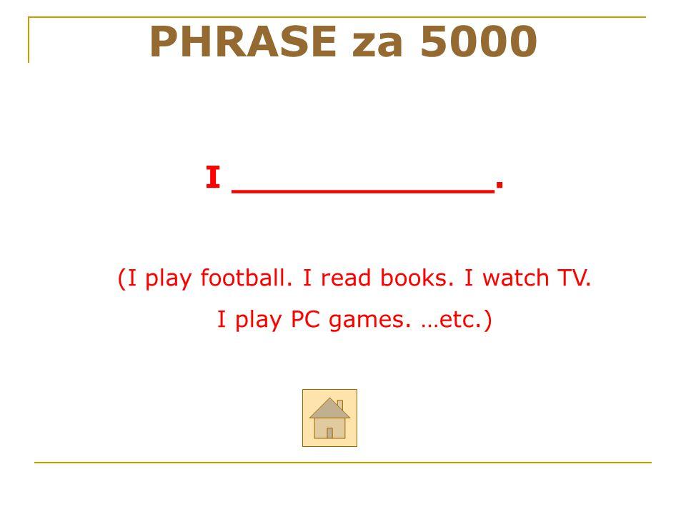 (I play football. I read books. I watch TV.