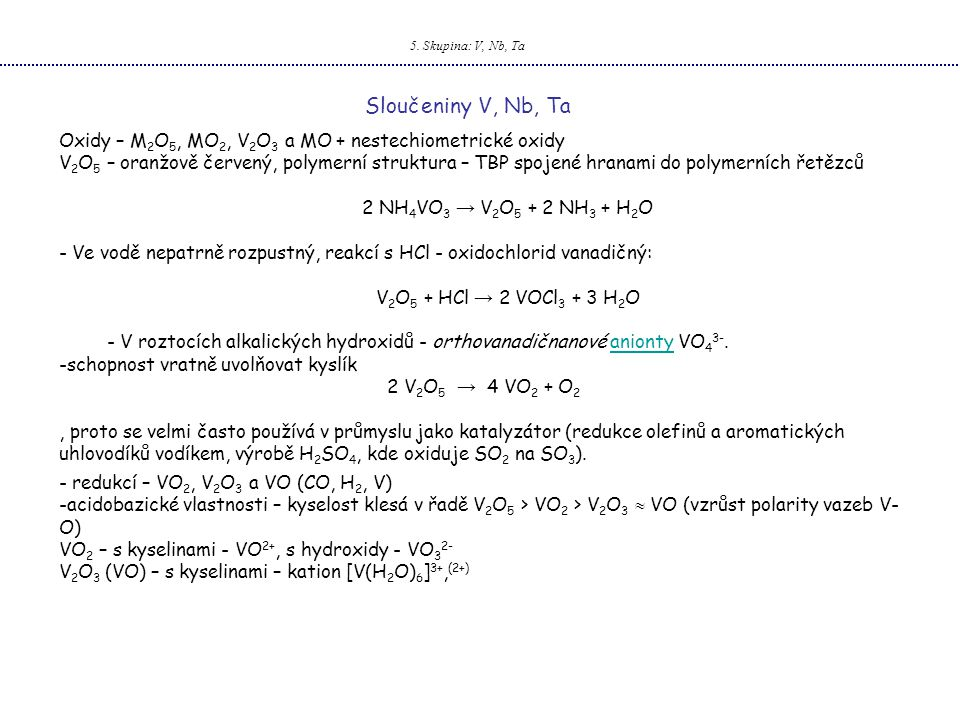 5. Skupina: V, Nb, Ta Sloučeniny V, Nb, Ta. Oxidy – M2O5, MO2, V2O3 a MO + nestechiometrické oxidy.