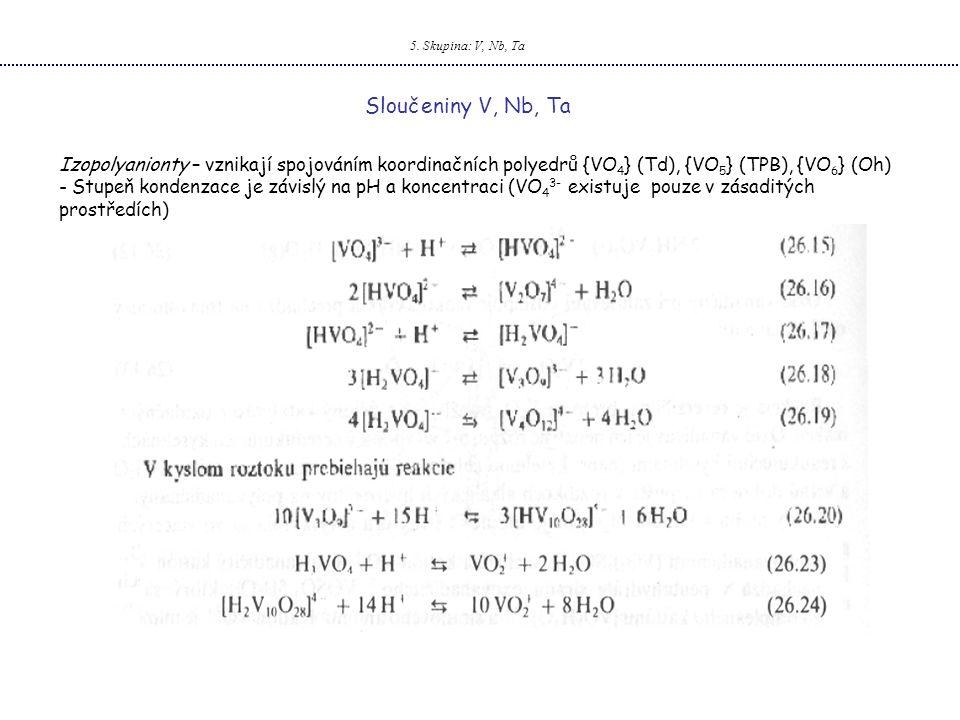 5. Skupina: V, Nb, Ta Sloučeniny V, Nb, Ta. Izopolyanionty – vznikají spojováním koordinačních polyedrů {VO4} (Td), {VO5} (TPB), {VO6} (Oh)