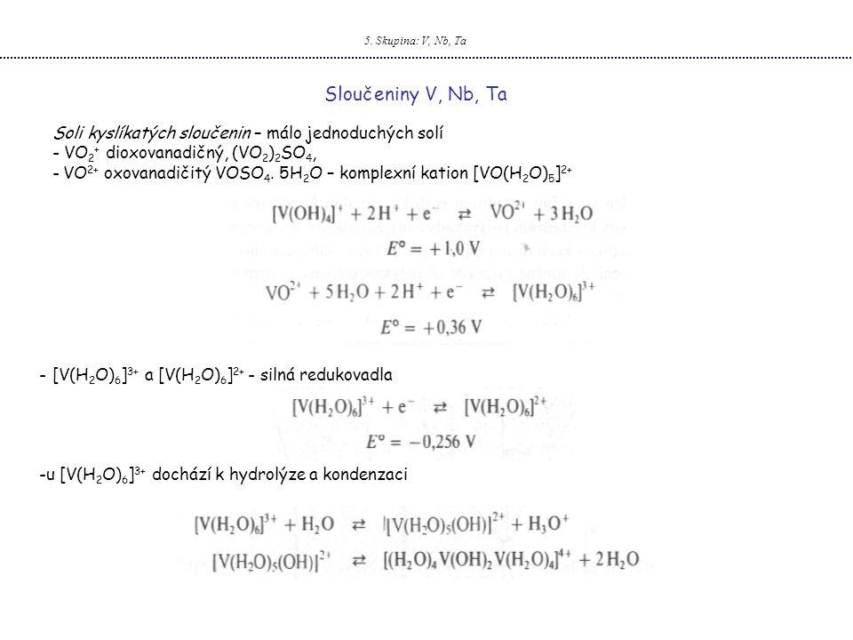 5. Skupina: V, Nb, Ta Sloučeniny V, Nb, Ta. Soli kyslíkatých sloučenin – málo jednoduchých solí. VO2+ dioxovanadičný, (VO2)2SO4,