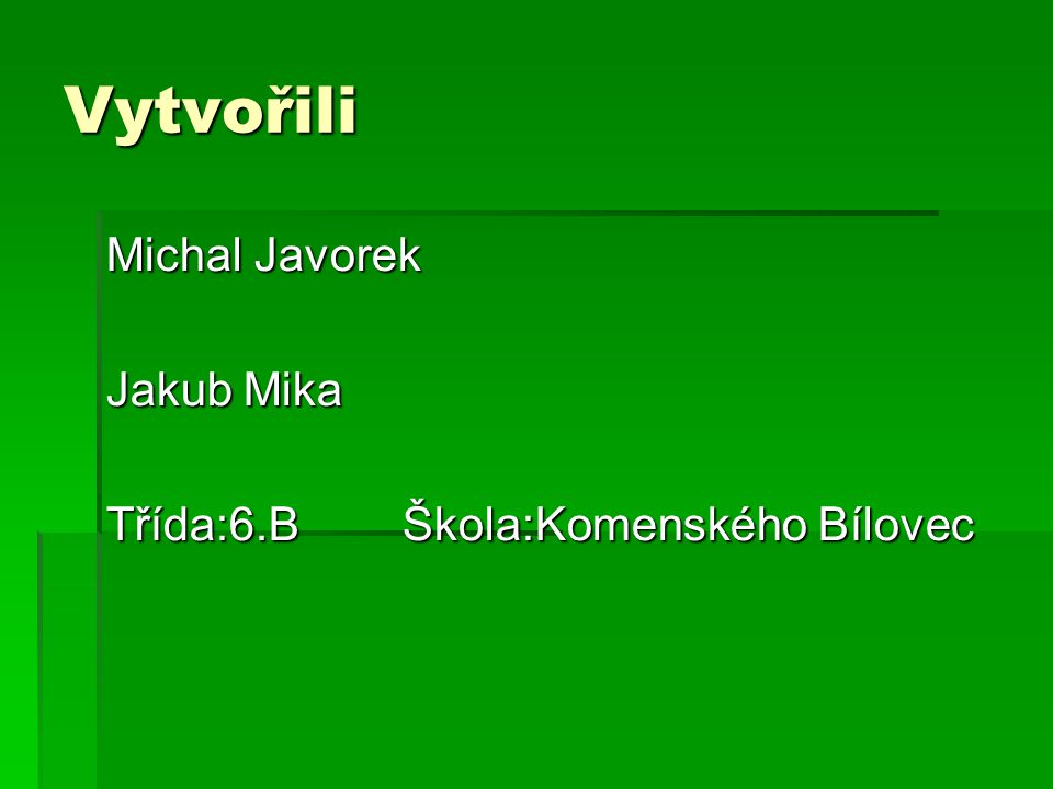 Vytvořili Michal Javorek Jakub Mika Třída:6.B Škola:Komenského Bílovec