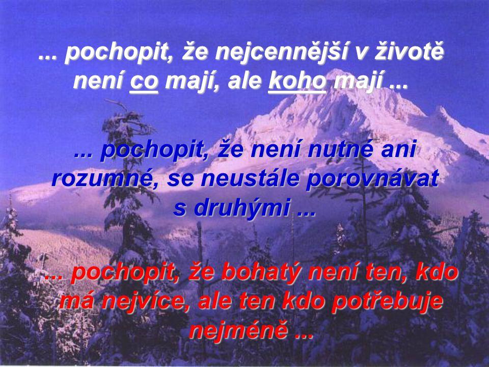 ... pochopit, že nejcennější v životě není co mají, ale koho mají ...