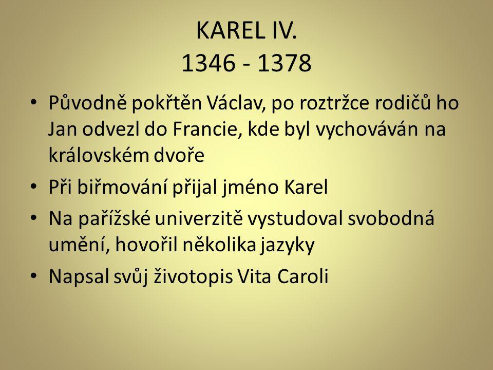 KAREL IV. 1346 - 1378 Původně pokřtěn Václav, po roztržce rodičů ho Jan odvezl do Francie, kde byl vychováván na královském dvoře.