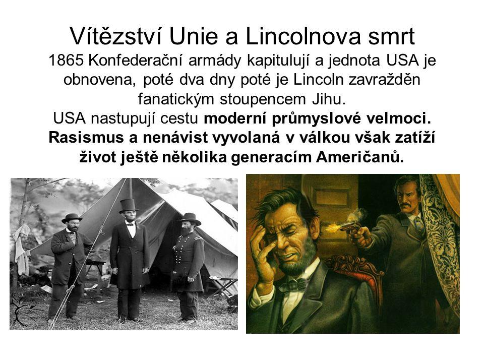 Vítězství Unie a Lincolnova smrt 1865 Konfederační armády kapitulují a jednota USA je obnovena, poté dva dny poté je Lincoln zavražděn fanatickým stoupencem Jihu.