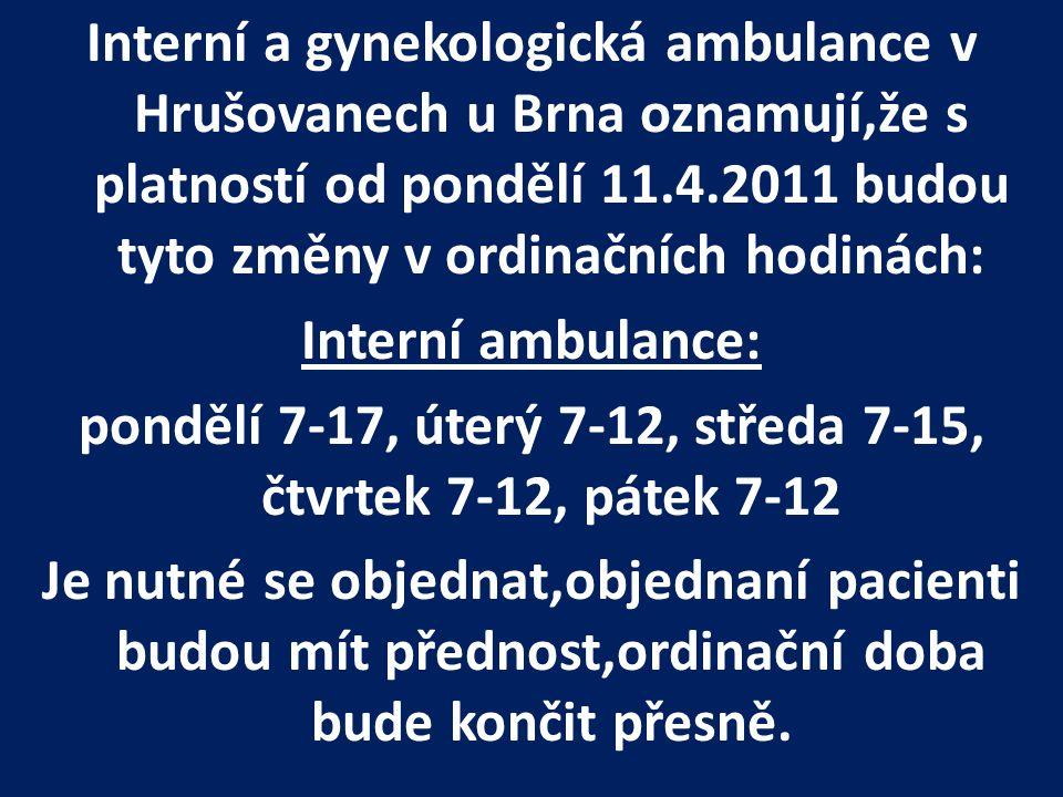 Interní a gynekologická ambulance v Hrušovanech u Brna oznamují,že s platností od pondělí 11.4.2011 budou tyto změny v ordinačních hodinách: Interní ambulance: pondělí 7-17, úterý 7-12, středa 7-15, čtvrtek 7-12, pátek 7-12 Je nutné se objednat,objednaní pacienti budou mít přednost,ordinační doba bude končit přesně.