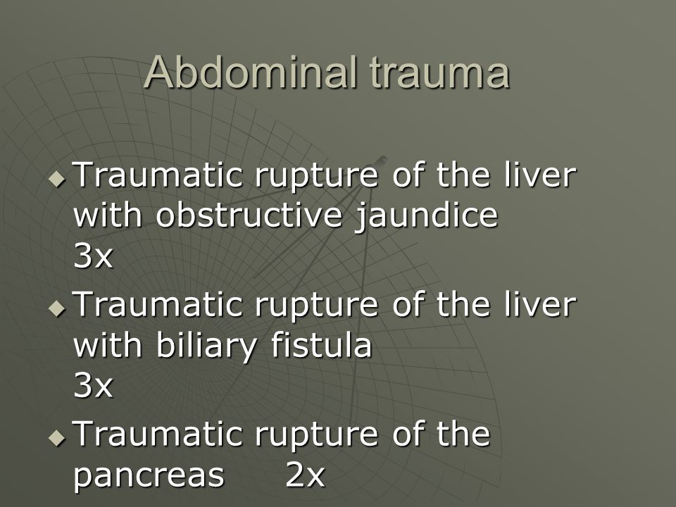 Abdominal trauma Traumatic rupture of the liver with obstructive jaundice 3x.