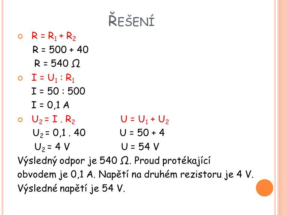 Řešení R = R1 + R2 R = 500 + 40 R = 540 Ω I = U1 : R1 I = 50 : 500