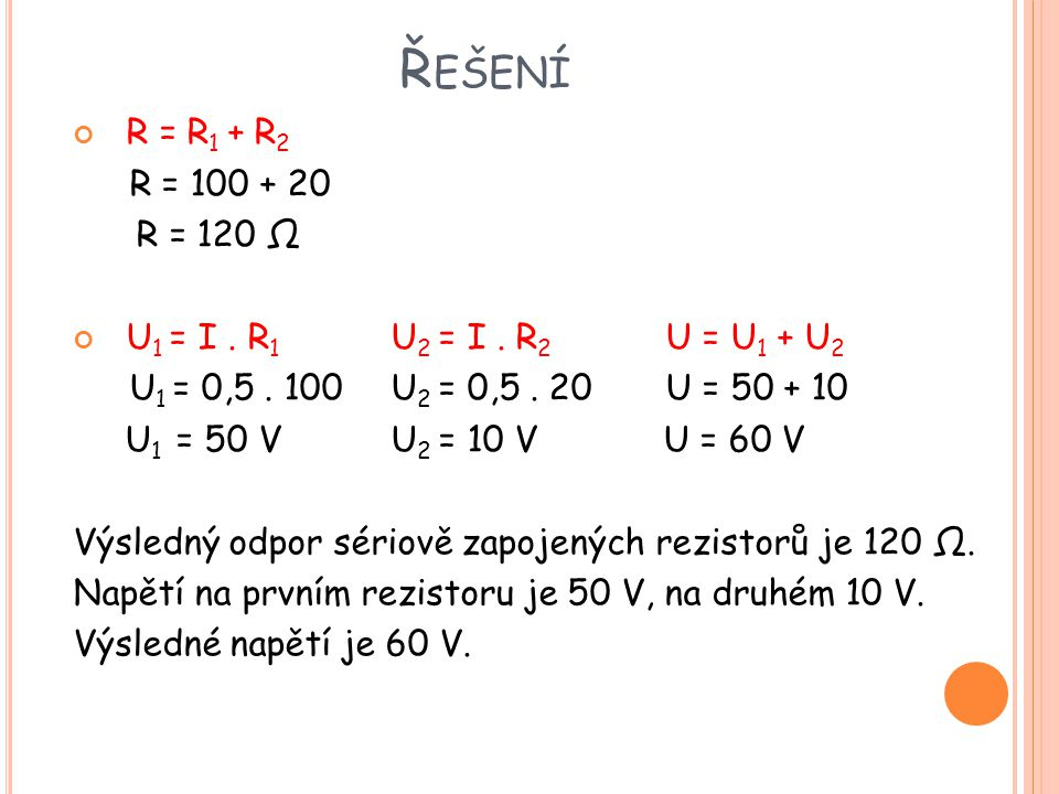 Řešení R = R1 + R2. R = 100 + 20. R = 120 Ω. U1 = I . R1 U2 = I . R2 U = U1 + U2. U1 = 0,5 . 100 U2 = 0,5 . 20 U = 50 + 10.