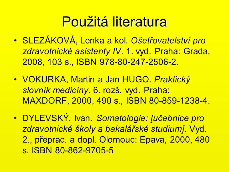Použitá literatura SLEZÁKOVÁ, Lenka a kol. Ošetřovatelství pro zdravotnické asistenty IV. 1. vyd. Praha: Grada, 2008, 103 s., ISBN 978-80-247-2506-2.