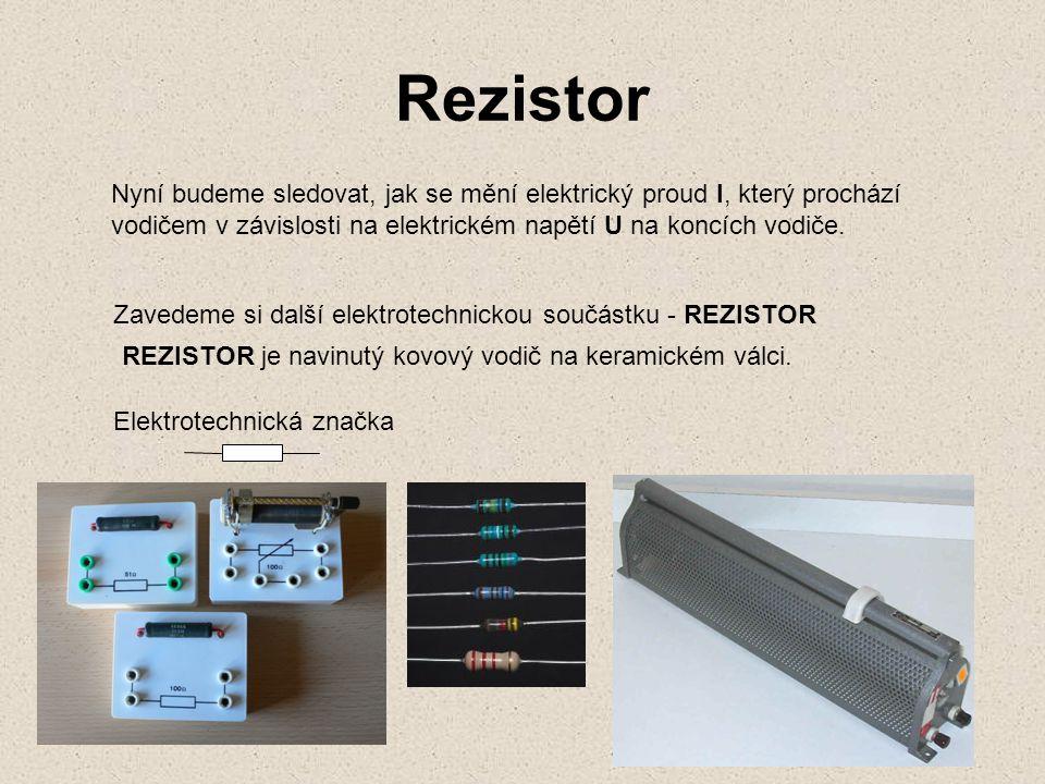 Rezistor Nyní budeme sledovat, jak se mění elektrický proud I, který prochází. vodičem v závislosti na elektrickém napětí U na koncích vodiče.