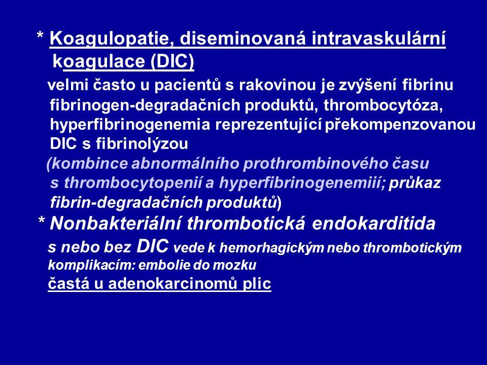 * Koagulopatie, diseminovaná intravaskulární koagulace (DIC) velmi často u pacientů s rakovinou je zvýšení fibrinu fibrinogen-degradačních produktů, thrombocytóza, hyperfibrinogenemia reprezentující překompenzovanou DIC s fibrinolýzou (kombince abnormálního prothrombinového času s thrombocytopenií a hyperfibrinogenemiií; průkaz fibrin-degradačních produktů) * Nonbakteriální thrombotická endokarditida s nebo bez DIC vede k hemorhagickým nebo thrombotickým komplikacím: embolie do mozku častá u adenokarcinomů plic