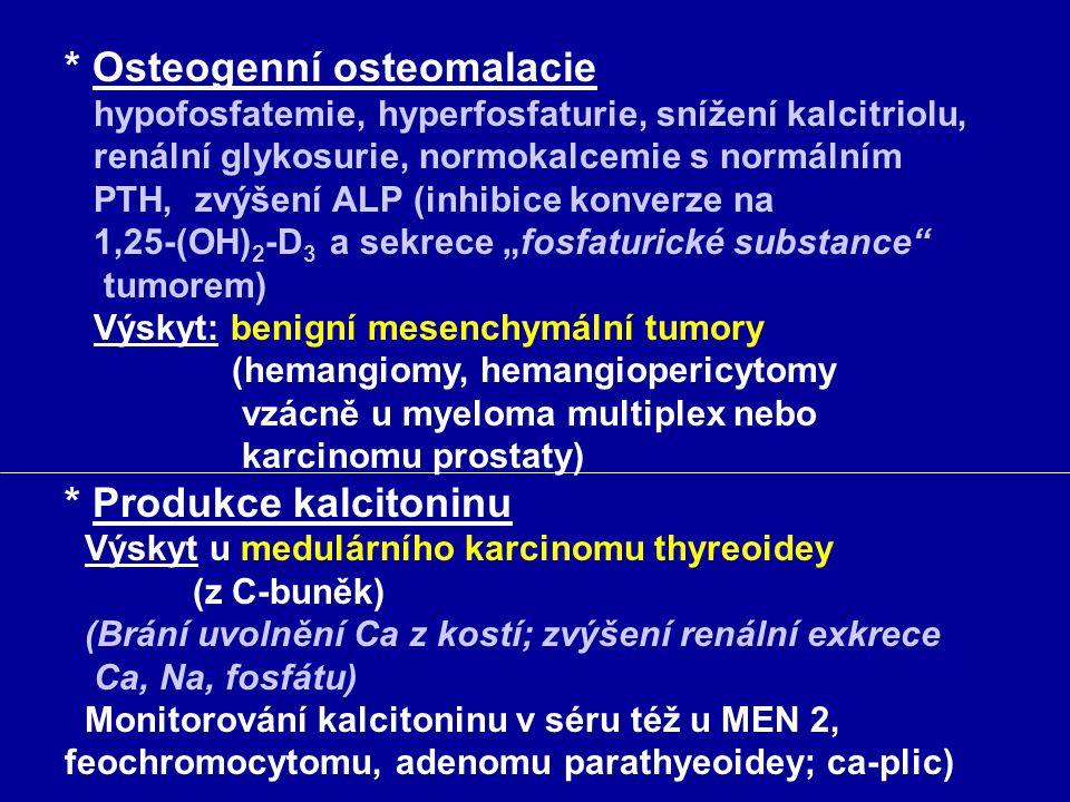"""* Osteogenní osteomalacie hypofosfatemie, hyperfosfaturie, snížení kalcitriolu, renální glykosurie, normokalcemie s normálním PTH, zvýšení ALP (inhibice konverze na 1,25-(OH)2-D3 a sekrece """"fosfaturické substance tumorem) Výskyt: benigní mesenchymální tumory (hemangiomy, hemangiopericytomy vzácně u myeloma multiplex nebo karcinomu prostaty) * Produkce kalcitoninu Výskyt u medulárního karcinomu thyreoidey (z C-buněk) (Brání uvolnění Ca z kostí; zvýšení renální exkrece Ca, Na, fosfátu) Monitorování kalcitoninu v séru též u MEN 2, feochromocytomu, adenomu parathyeoidey; ca-plic)"""