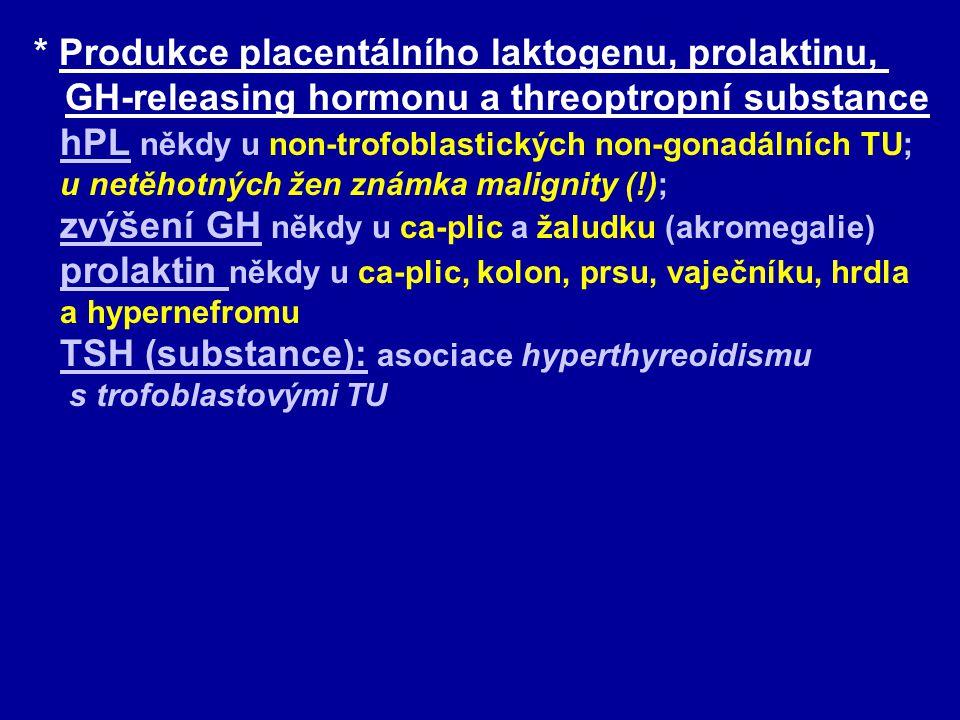 * Produkce placentálního laktogenu, prolaktinu, GH-releasing hormonu a threoptropní substance hPL někdy u non-trofoblastických non-gonadálních TU; u netěhotných žen známka malignity (!); zvýšení GH někdy u ca-plic a žaludku (akromegalie) prolaktin někdy u ca-plic, kolon, prsu, vaječníku, hrdla a hypernefromu
