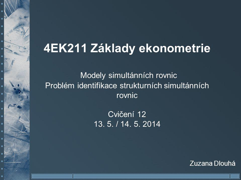 4EK211 Základy ekonometrie Modely simultánních rovnic Problém identifikace strukturních simultánních rovnic Cvičení 12 13. 5. / 14. 5. 2014